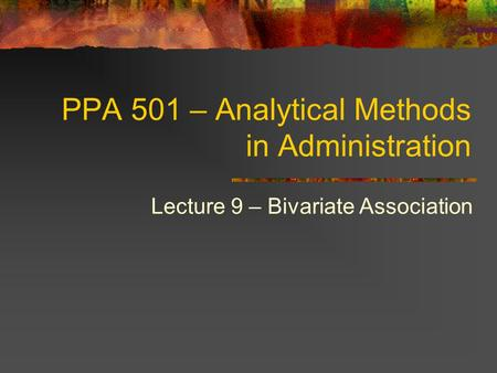 PPA 501 – Analytical Methods in Administration Lecture 9 – Bivariate Association.