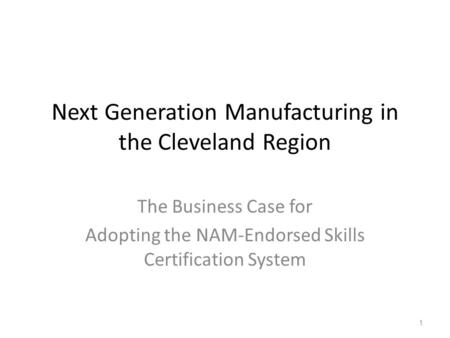 Next Generation Manufacturing in the Cleveland Region The Business Case for Adopting the NAM-Endorsed Skills Certification System 1.