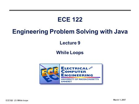 ECE122 L9: While loops March 1, 2007 ECE 122 Engineering Problem Solving with Java Lecture 9 While Loops.