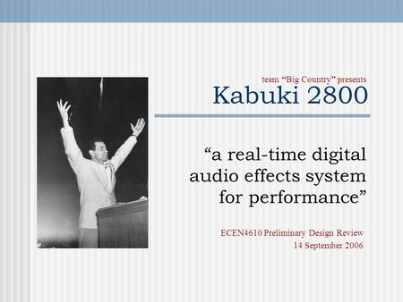 "Kabuki 2800 ""a real-time digital audio effects system for performance"" team ""Big Country"" presents ECEN4610 Preliminary Design Review 14 September 2006."