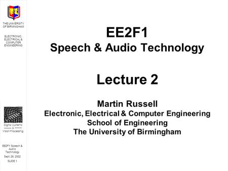 EE2F1 Speech & Audio Technology Sept. 26, 2002 SLIDE 1 THE UNIVERSITY OF BIRMINGHAM ELECTRONIC, ELECTRICAL & COMPUTER ENGINEERING Digital Systems & Vision.