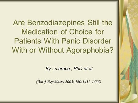 Are Benzodiazepines Still the Medication of Choice for Patients With Panic Disorder With or Without Agoraphobia? By : s.bruce, PhD et al (Am J Psychiatry.