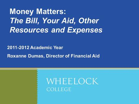 2011-2012 Academic Year Roxanne Dumas, Director of Financial Aid Money Matters: The Bill, Your Aid, Other Resources and Expenses.