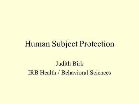 Human Subject Protection Judith Birk IRB Health / Behavioral Sciences.