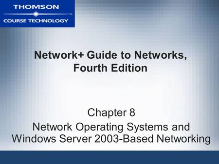 Network+ Guide to Networks, Fourth Edition Chapter 8 Network Operating Systems and Windows Server 2003-Based Networking.