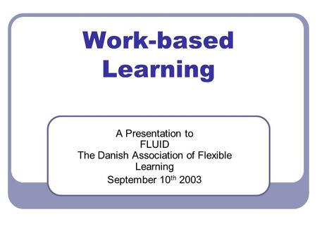 Work-based Learning A Presentation to FLUID The Danish Association of Flexible Learning September 10 th 2003.
