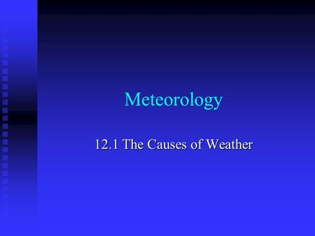 Meteorology 12.1 The Causes of Weather.
