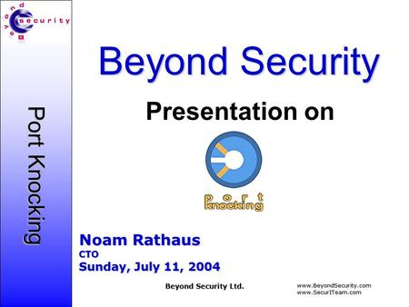 Www.BeyondSecurity.comwww.SecurITeam.com Beyond Security Ltd. Port Knocking Beyond Security Noam Rathaus CTO Sunday, July 11, 2004 Presentation on.