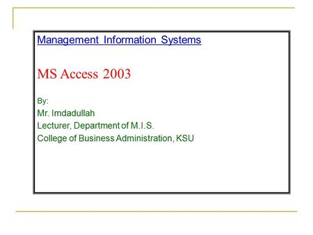 Management Information Systems MS Access 2003 By: Mr. Imdadullah Lecturer, Department of M.I.S. College of Business Administration, KSU.