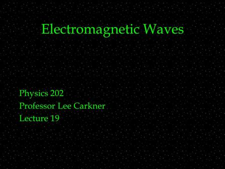 Electromagnetic Waves Physics 202 Professor Lee Carkner Lecture 19.
