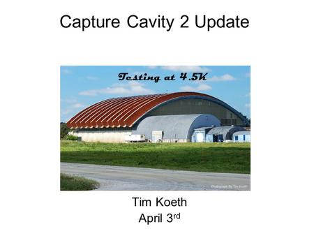 Capture Cavity 2 Update Tim Koeth April 3 rd Testing at 4.5K.