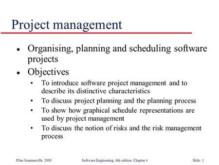 ©Ian Sommerville 2000Software Engineering, 6th edition. Chapter 4 Slide 1 Project management l Organising, planning and scheduling software projects l.