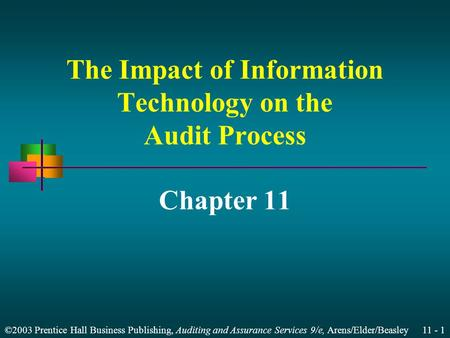 ©2003 Prentice Hall Business Publishing, Auditing and Assurance Services 9/e, Arens/Elder/Beasley 11 - 1 The Impact of Information Technology on the Audit.
