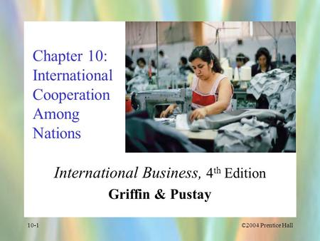 ©2004 Prentice Hall10-1 Chapter 10: International Cooperation Among Nations International Business, 4 th Edition Griffin & Pustay.