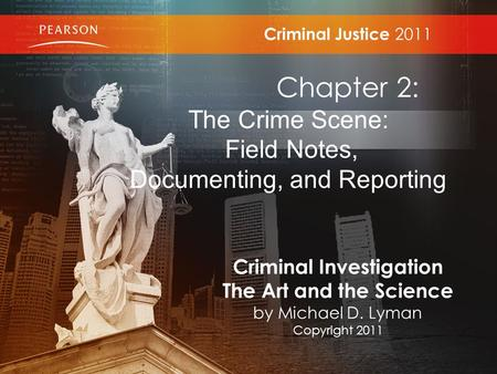 Criminal Justice 2011 Chapter 2: The Crime Scene: Field Notes, Documenting, and Reporting Criminal Investigation The Art and the Science by Michael D.