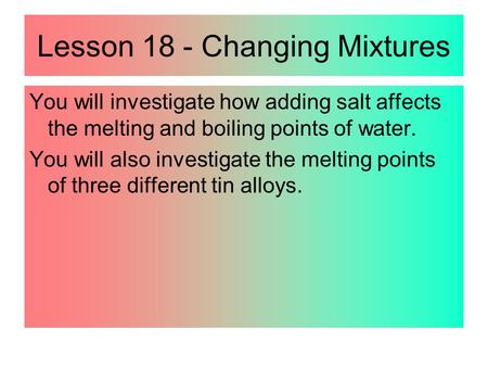 Lesson 18 - Changing Mixtures You will investigate how adding salt affects the melting and boiling points of water. You will also investigate the melting.