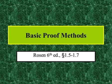 1 Basic Proof Methods Rosen 6 th ed., §1.5-1.7 2 Nature & Importance of Proofs In mathematics, a proof is:In mathematics, a proof is: –A sequence of.