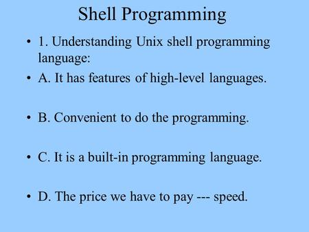 Shell Programming 1. Understanding Unix shell programming language: A. It has features of high-level languages. B. Convenient to do the programming. C.