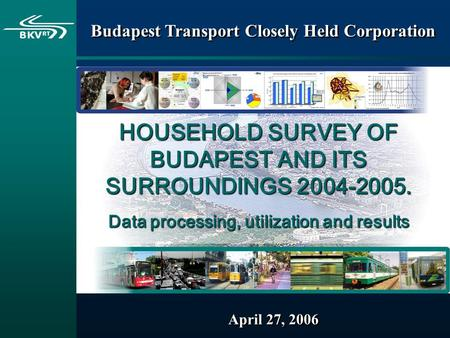 April 27, 2006 Budapest Transport Closely Held Corporation HOUSEHOLD SURVEY OF BUDAPEST AND ITS SURROUNDINGS 2004-2005. Data processing, utilization and.