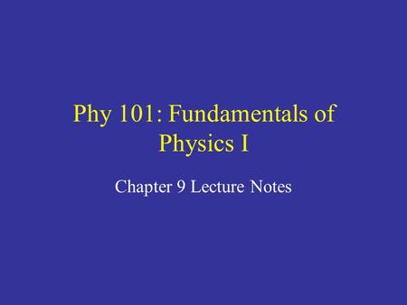 Phy 101: Fundamentals of Physics I Chapter 9 Lecture Notes.