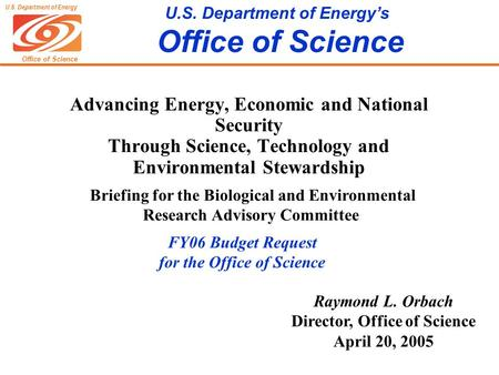 Office of Science U.S. Department of Energy U.S. Department of Energy's Office of Science Raymond L. Orbach Director, Office of Science April 20, 2005.