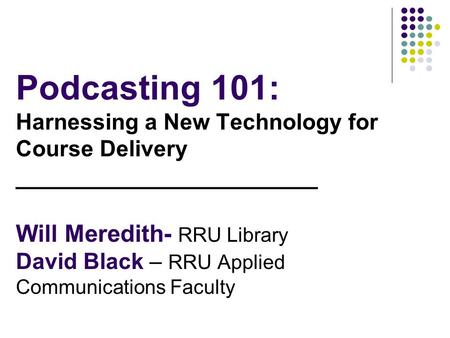 Podcasting 101: Harnessing a New Technology for Course Delivery _______________________ Will Meredith- RRU Library David Black – RRU Applied Communications.