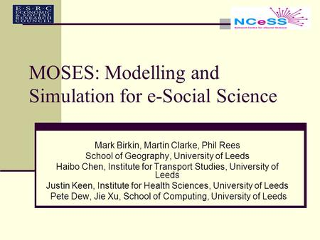 MOSES: Modelling and Simulation for e-Social Science Mark Birkin, Martin Clarke, Phil Rees School of Geography, University of Leeds Haibo Chen, Institute.