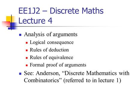 EE1J2 – Discrete Maths Lecture 4 Analysis of arguments Logical consequence Rules of deduction Rules of equivalence Formal proof of arguments See: Anderson,