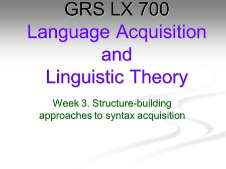 Week 3. Structure-building approaches to syntax acquisition GRS LX 700 <strong>Language</strong> Acquisition and Linguistic Theory.