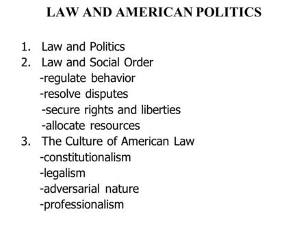 LAW AND AMERICAN POLITICS 1.Law and Politics 2.Law and Social Order -regulate behavior -resolve disputes -secure rights and liberties -allocate resources.