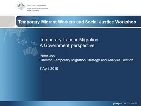 Temporary Migrant Workers and Social Justice Workshop Temporary Labour Migration: A Government perspective Peter Job, Director, Temporary Migration Strategy.