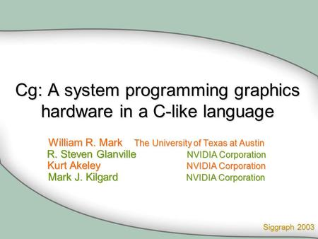 Cg: A system programming graphics hardware in a <strong>C</strong>-like <strong>language</strong> William R. Mark The University of Texas at Austin R. Steven Glanville NVIDIA Corporation.