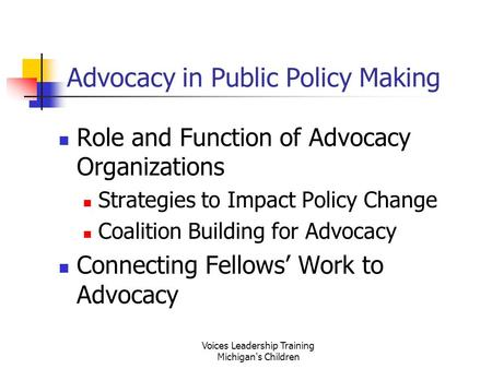 Voices Leadership Training Michigan's Children Advocacy in Public Policy Making Role and Function of Advocacy Organizations Strategies to Impact Policy.