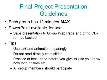 Final Project Presentation Guidelines Each group has 12 minutes MAX PowerPoint available for use –Save presentation to Group Web Page and bring CD- rom.