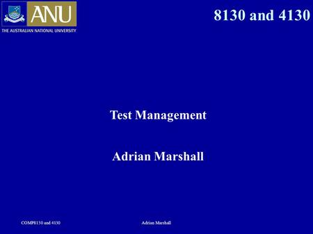 COMP8130 and 4130Adrian Marshall 8130 and 4130 Test Management Adrian Marshall.