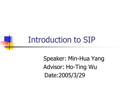 Introduction to SIP Speaker: Min-Hua Yang Advisor: Ho-Ting Wu Date:2005/3/29.