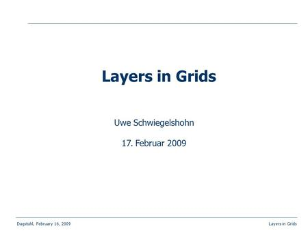 Dagstuhl, February 16, 2009 Layers in Grids Uwe Schwiegelshohn 17. Februar 2009 Layers in Grids.
