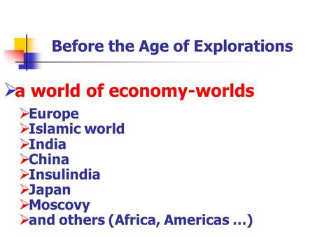 Before the Age of Explorations  a world of economy-worlds  Europe  Islamic world  India  China  Insulindia  Japan  Moscovy  and others (Africa,