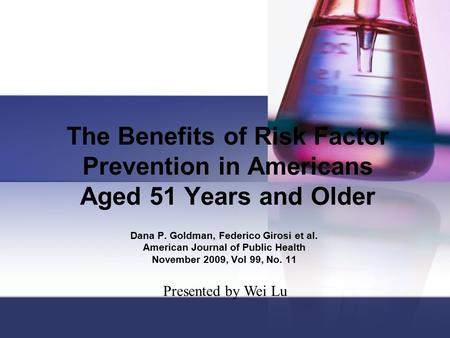 The Benefits of Risk Factor Prevention in Americans Aged 51 Years and Older Dana P. Goldman, Federico Girosi et al. American Journal of Public Health November.