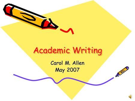Academic Writing Carol M. Allen May 2007 Writing Styles in the Online Program Personal/Informal –E-mail –Discussion Topics –Journals Formal –Academic.