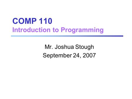 COMP 110 Introduction to Programming Mr. Joshua Stough September 24, 2007.