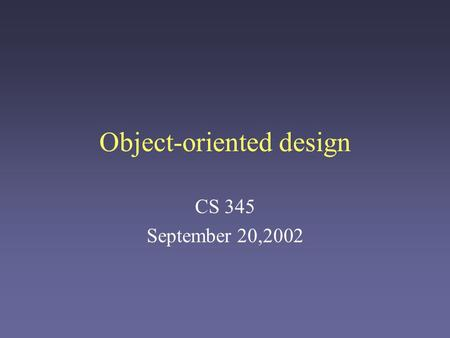 Object-oriented design CS 345 September 20,2002. Unavoidable Complexity Many software systems are very complex: –Many developers –Ongoing lifespan –Large.