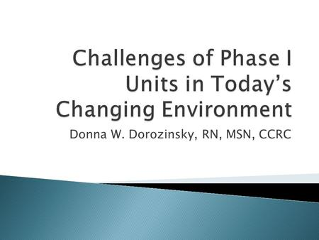 Donna W. Dorozinsky, RN, MSN, CCRC.  Understand that we are not alone in the challenges that we face in Phase I  Identify some possible solutions to.