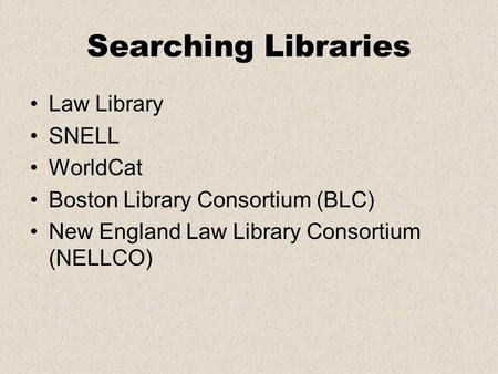 Searching Libraries Law Library SNELL WorldCat Boston Library Consortium (BLC) New England Law Library Consortium (NELLCO)
