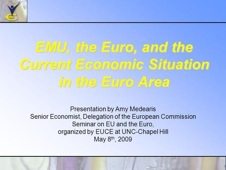 EMU, the Euro, and the Current Economic Situation in the Euro Area Presentation by Amy Medearis Senior Economist, Delegation of the European Commission.
