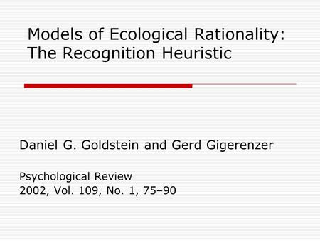 Models of Ecological Rationality: The Recognition Heuristic Daniel G. Goldstein and Gerd Gigerenzer Psychological Review 2002, Vol. 109, No. 1, 75–90.