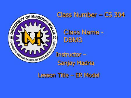 Class Number – CS 304 Class Name - DBMS Instructor – Sanjay Madria Instructor – Sanjay Madria Lesson Title – ER Model.