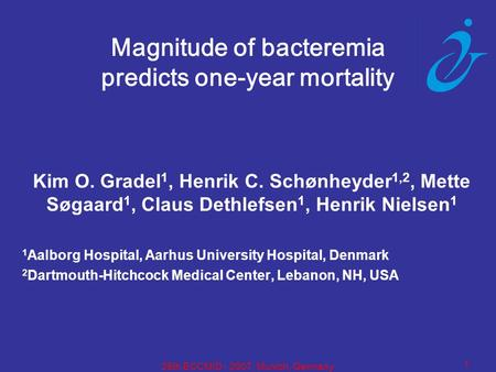 1 25th ECCMID - 2007, Munich, Germany Magnitude of bacteremia predicts one-year mortality Kim O. Gradel 1, Henrik C. Schønheyder 1,2, Mette Søgaard 1,