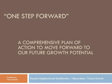 """ONE STEP FORWARD"" Dayton Neighborhood Stabilization / Renovation / Future Growth Presented by: Tammy Murphy A COMPREHENSIVE PLAN OF ACTION TO MOVE FORWARD."