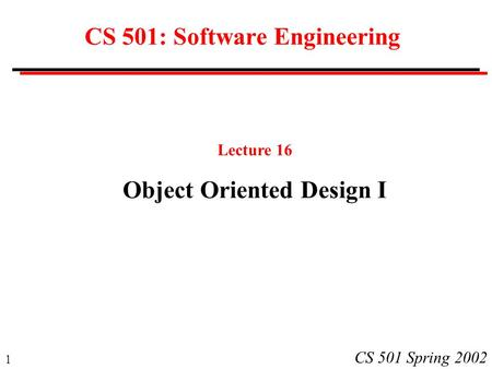 1 CS 501 Spring 2002 CS 501: Software Engineering Lecture 16 Object Oriented Design I.